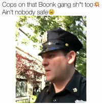 He bailed 😂: Cops on that Boonk gang sh*t too  Ain't nobody safe He bailed 😂
