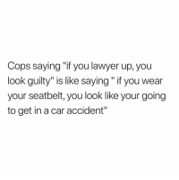 "Lawyer, Memes, and True: Cops saying ""if you lawyer up, you  look guilty"" is like saying"" if you wear  your seatbelt, you look like your going  to get in a car accident"" True"