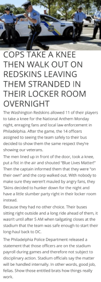 """5 Am, Party, and Police: COPS TAKE A KNEE  THEN WALK OUT ON  REDSKINS LEAVING  THEM STRANDED IN  THEIR LOCKER ROOM  OVERNIGHT  The Washington Redskins allowed 11 of their players  to take a knee for the National Anthem Monday  night, enraging fans and local law enforcement in  Philadelphia. After the game, the 14 officers  assigned to seeing the team safely to their bus  decided to show them the same respect theyre  showing our veterans.  The men lined up in front of the door, took a knee  put a fist in the air and shouted """"Blue Lives Matter!""""  Then the captain informed them that they were """"on  their own"""" and the corp walked out. With nobody to  make sure they weren't mauled by angry fans, they  Skins decided to hunker down for the night and  have a little slumber party right in their locker room  instead.  Because they had no other choice. Their buses  sitting right outside and a long ride ahead of them, it  wasn't until after 5 AM when tailgating closes at the  stadium that the team was safe enough to start their  long-haul back to DC.  The Philadelphia Police Department released a  statement that those officers are on the stadium  payroll during games and therefore not subject to  disciplinary action. Stadium officials say the matter  will be handled internally. In other words, good job,  fellas. Show those entitled brats how things really  work"""