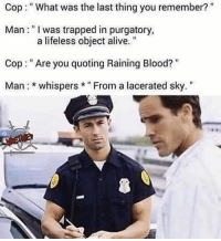 "Raining blooood: Cop""What was the last thing you remember?""  Man: ""I was trapped in purgatory,  Cop: ""Are you quoting Raining Blood?""  Man *whispers""From a lacerated sky.""  a lifeless object alive. Raining blooood"