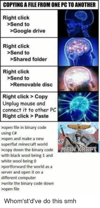 Click, Google, and Minecraft: COPYING A FILE FROM ONE PC TO ANOTHER  Right click  >Send to  >Google drive  Right click  >Send to  >Shared folder  Right click  >Send to  >Removable disc  Right click> Copy  Unplug mouse and  connect it to other PC  Right click> Paste  >open file in binary code  using C#  >open and make a new  superflat minecraft world  >copy down the binary codeERRAF  with black wool being 1 and  white wool being 0  portforward the world as a  server and open it on a  different computer  >write the binary code down  >open file  Whom'st'd've do this smh copying files from one computer to another