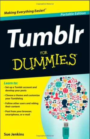 "Tumblr, Blog, and Mail: Copyrighted Material  Making Everything Easier!""  rtable Edition 1  Tumblr  DUMMIES  FOR  enm  1  Learn to:  Set up a Tumbir account and  develop your posts  Choose a theme and customize  your Tumblelog  Follow other users and reblog  @n  SMSO  their content  au  Post from your browser  smartphone, or e-mail  Sue Jenkins  Copyrighted Material novelty-gift-ideas:Tumblr For Dummies"
