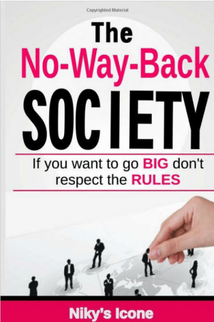 """meme-mage:    The No-Way-Back Society    The fact that our lives somehow evolve around work, the traffic, the television, our mobile phones, the internet and social media shouldn't license them to dictate how we should live our lives. Doesn't it feel odd that instead of creating our own place in the Society, the Society dictates how we should live the perfect life as victims of the no-way-back society rules… This book will open your eyes about your stand in the society. Are you a brave innovator who goes against the tides or a mere 'follower'? The No-Way-Back Society will make grasp on how the environment has molded us into the individuals we have become, without us noticing it. Is this really us or what the society has asked us to become – because we have to! In this jungle of high technology modern living we are in, it is clear that like animals, the weak are expected to follow or fall while the opportunists, leaders, innovators, 'the Forbes Intruders' ,those who crave for change – the brave individuals who are not afraid will emerge in this modern battle I call """"The No-Way-Back Society""""   : Copyrighted Material  The  No-Way-Back  SOCIETY  If you want to go BIG don't  respect the RULES  1.  Niky's Icone meme-mage:    The No-Way-Back Society    The fact that our lives somehow evolve around work, the traffic, the television, our mobile phones, the internet and social media shouldn't license them to dictate how we should live our lives. Doesn't it feel odd that instead of creating our own place in the Society, the Society dictates how we should live the perfect life as victims of the no-way-back society rules… This book will open your eyes about your stand in the society. Are you a brave innovator who goes against the tides or a mere 'follower'? The No-Way-Back Society will make grasp on how the environment has molded us into the individuals we have become, without us noticing it. Is this really us or what the society has asked us to become – because we have to! In t"""