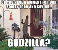 Praise our Scaly Lord and Savior: DO YOU HAVE A MOMENT FOR OUR  A SCALEY LORD AND SAVIOR..  GODZILLA?  made prinogur Praise our Scaly Lord and Savior