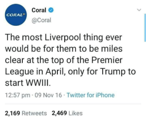 Look at the date of the Tweet 😂 https://t.co/f2K3ggRJ4O: Coral  CORAL  @Coral  The most Liverpool thing ever  would be for them to be miles  clear at the top of the Premier  League in April, only for Trump to  start WWIII.  12:57 pm · 09 Nov 16 · Twitter for iPhone  2,169 Retweets 2,469 Likes Look at the date of the Tweet 😂 https://t.co/f2K3ggRJ4O