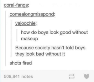 Bad, Makeup, and Good: coral-fangs:  comealongmisspond  vajoochie  how do boys look good without  makeup  Because society hasn't told boys  they look bad without it  shots fired  509,841 notes Shots fired