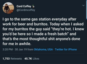 "thoughtful: Cord Coffey  @Cordmcoffey  I go to the same gas station everyday after  work for beer and burritos. Today when I asked  for my burritos the guy said ""they're hot. I knew  you'd be here so l made a fresh batch"" and  that's the most thoughtful shit anyone's done  for me in awhile.  3:20 PM 30 Jan 19 from Oklahoma, USA Twitter for iPhone  1,753 Retweets 45.7K Likes"