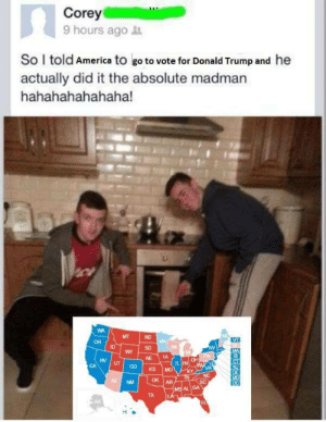 Look at the millions of madmen: Corey  9 hours ago  So I told America to go to vote for Donald Trump and he  actually did it the absolute madman  hahahahahahaha!  MT  VT  OR  ID  SD  NY  MA  NE  UT  IL IN  VA  NC  KSİMO  Z NM  OK AR  AL GA  TX  AK Look at the millions of madmen