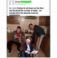 What a mad man...: Corey  9 hours ago  So I told Corbyn to sit down on the floor  and lie about the number of seats ..he  actually did it the absolute madman  hahahahahal What a mad man...