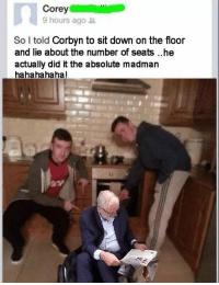 From Simon: Corey  9 hours ago  So I told  Corbyn to sit down on the floor  and lie about the number of seats ..he  actually did it the absolute madman  hahahahaha! From Simon