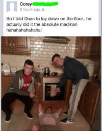 Me irl: Corey  9 hours ago  So I told Dean to lay down on the floor.. he  actually did it the absolute madman  hahahahahahaha! Me irl