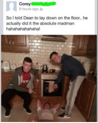 Af, Funny, and Savage: Corey  9 hours ago  So I told Dean to lay down on the floor.. he  actually did it the absolute madman  hahahahahahaha @grapejuiceboys savage AF