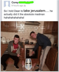 Madman: Corey  9 hours ago  So I told Dean to  take Jerusalem  he  actually did it the absolute madman  hahahahahahaha!