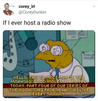 Hello, Radio, and Good: Corey_irl  @CoreyDunkin  If I ever host a radio show  HELLO.THIS IS MOLEMAIN THE  MORNING. GOOD MOUEMAN TO YOU  TODAY. PART FOUR OF OUR SERIES OF  THE AGONIZING PAIN IN WHICH I LIVE  EVERY DAAAAY meirl