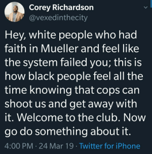 Club, Dank, and Iphone: Corey Richardson  @vexedinthecity  Hey, white people who had  faith in Mueller and feel like  the system failed you; this is  how black people feel all the  time knowing that cops can  shoot us and get away with  it. Welcome to the club. Now  go do something about it  4:00 PM 24 Mar 19 Twitter for iPhone They never release the full documents of the cases either by NeurogeneticPoetry MORE MEMES
