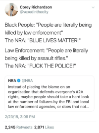 "Blackpeopletwitter, Fuck the Police, and Guns: Corey Richardsorn  @vexedinthecity  Black People: ""People are literally being  killed by law enforcement""  The NRA: ""BLUE LIVES MATTER!""  Law Enforcement: ""People are literally  being killed by assault rifles.  The NRA: ""FUCK THE POLICE!""  NRA@NRA  Instead of placing the blame on an  organization that defends everyone's #2A  rights, maybe people should take a hard look  at the number of failures by the FBl and local  law enforcement agencies, or does that not  2/23/18, 3:06 PM  2,245 Retweets 2,871 Likes <p>Guns don't kill people, people kill people right (via /r/BlackPeopleTwitter)</p>"