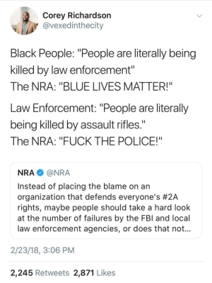 "Fuck the Police, Guns, and Police: Corey Richardsorn  @vexedinthecity  Black People: ""People are literally being  killed by law enforcement""  The NRA: ""BLUE LIVES MATTER!""  Law Enforcement: ""People are literally  being killed by assault rifles.  The NRA: ""FUCK THE POLICE!""  NRA@NRA  Instead of placing the blame on an  organization that defends everyone's #2A  rights, maybe people should take a hard look  at the number of failures by the FBl and local  law enforcement agencies, or does that not  2/23/18, 3:06 PM  2,245 Retweets 2,871 Likes Guns don't kill people, people kill people right"