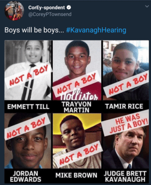 Dank, Martin, and Memes: CorEy-spondent  @CoreyPTownsend  Boys will be boys.. #KavanaghHearing  WOT A BoY  WOT A BOY  AT  EMMETT TILL TRAYVON  WOT A B0Y  MARTIN  TAMIR RICE  WOT A BOY  HE WAS  JUST A BOY!  WOT A BOY  MIKE BROWN  EDWARDS  JUDGE BRETT  KAVANAUGH It only applies to certain men by Kelmo7 MORE MEMES