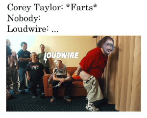 Seems accurate...: Corey Taylor: *Farts*  Nobody:  Loudwire: ...  JOUDWIRE  hid Seems accurate...