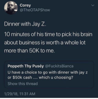 Jay, Jay Z, and Memes: Corey  TheOTAPShow  Dinner with Jay Z.  10 minutes of his time to pick his brain  about business is worth a whole lot  more than 50K to me.  Poppeth Thy Puséy @FuckitsBianca  U have a choice to go with dinner with jay z  or $50k cash which u choosing?  Show this thread  1/29/18, 11:31 AM What you taking ? 50k vs dinner with jayz