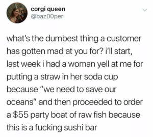 "dumbest: corgi queen  @baz00per  what's the dumbest thing a customer  has gotten mad at you for? i'll start,  last week i had a woman yell at me for  putting a straw in her soda cup  because ""we need to save our  oceans"" and then proceeded to order  $55 party boat of raw fish because  this is a fucking sushi bar"