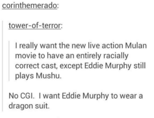about the new live action Mulan movie: corinthemerado:  tower-of-terror:  I really want the new live action Mulan  movie to have an entirely racially  correct cast, except Eddie Murphy still  plays Mushu.  No CGI. I want Eddie Murphy to wear a  dragon suit. about the new live action Mulan movie