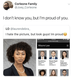 Dank, Family, and Memes: Corleone Family  @Joey_Corleone  I don't know you, but I'm proud of you.  LO @laurendebra_  I hate the picture, but look guys! Im proud  ·il sprint  1:02 PM  a law.wayne.edu  Wayne Law  David Grisa Mazen Hajali Jenna  MICHIGAN  STATE  UNIVERSITY  MICHIGAN  STATE  UNVERSITY WAYNE STATE  Hajhassarn  UNIVERSITY Supporting other humans is always important by Goal1 MORE MEMES