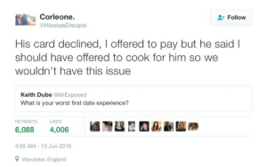Always check your bank account before going on a date: Corleone.  @HisokasDisciple  Follow  His card declined, I offered to pay but he said I  should have offered to cook for him so we  wouldn't have this issue  Keith Dube @MrExposed  What is your worst first date experience?  RETWEETSLIKES  6,088 4,006  4:55 AM-13 Jun 2016  Worcester, England Always check your bank account before going on a date