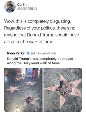 Dank, Donald Trump, and Memes: Corlin.  @OGCORLIN  Wow, this is completely disgusting  Regardless of your politics, there's no  reason that Donald Trump should have  a star on the walk of fame  Ryan Parker @TheRyanParker  Donald Trump's star completely destroyed  along the Hollywood walk of fame Nothing to be broken up about. by Theoxy FOLLOW HERE 4 MORE MEMES.