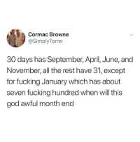 Fucking, God, and April: Cormac Browne  @SimplyTome  30 days has September, April, June, and  November, all the rest have 31, except  for fucking January which has about  seven fucking hundred when will this  god awful month end Never ending.