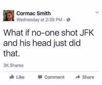 what if: Cormac Smith  Wednesday at 2:39 PM.  What if no-one shot JFK  and his head just did  that.  3K Shares  lá, Like  Comm  ent  →Share