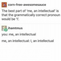 Me, an intellectual . . . . funny tumblr: corn-free-awesomesauce  The best part of 'me, an intellectual' is  that the grammatically correct pronoun  would be  ihamatmus  you: me, an intellectual  me, an intellectual: l, an intellectual Me, an intellectual . . . . funny tumblr