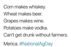 DVCq: Corn makes whiskey.  Wheat makes beer.  Grapes makes wine.  Potatoes make vodka.  Can't get drunk without farmers.  Merica. DVCq