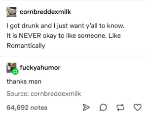 helpful advice: cornbreddexmilk  I got drunk and I just want y'all to know.  It is NEVER okay to like someone. Like  Romantically  fuckyahumor  thanks man  Source: cornbreddexmilk  64,692 notes helpful advice