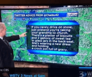Advice for driving in the snow on a North Carolina news channel.: Corneli  TWITTER ADVICE FROM @Chadsu42  TRAFFIC  If you rarely drive on snow,  just pretend you're taking  your grandma to church.  There's a platter of biscuits  and 2 gallons of sweet tea  in glass jars in the backiseat.  She's wearing a new dress  Sosto  1and holding  a crock pot full of gravy  dinaton  re CBS  WBTV 3 News at 6am Advice for driving in the snow on a North Carolina news channel.