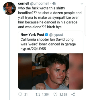 Being Alone, Bitch, and Dank: cornell @umcornell 4h  who the fuck wrote this shitty  headline??? he shot a dozen people and  y'all tryna to make us sympathize over  him because he danced in his garage  and was alone??? bitch bye  New York Post@nypost  California shooter lan David Long  was 'weird' loner, danced in garage  nyp.st/2QtU955  2 t 1,354 3,3680 Cant wait for Twitter to drool over him by Atheistsomalipirate MORE MEMES