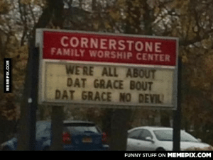 Saw this sign on my way to work.omg-humor.tumblr.com: CORNERSTONE  FAMILY WORSHIP CENTER  WE' RE ALL ABOUT  DAT GRACE BOUT  DAT GRACE NO DEVIL  FUNNY STUFF ON MEMEPIX.COM  MEMEPIX.COM Saw this sign on my way to work.omg-humor.tumblr.com