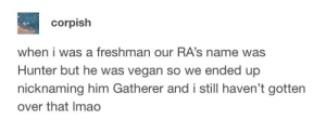 Cockney slang type nicknaming is the best: corpish  when i was a freshman our RA's name was  Hunter but he was vegan so we ended up  nicknaming him Gatherer andi still haven't gotten  over that Imao Cockney slang type nicknaming is the best
