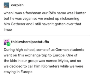 freshman: corpish  when i was a freshman our RA's name was Hunter  but he was vegan so we ended up nicknaming  him Gatherer and i still haven't gotten over that  Imao  thisiswhereipoststuffs  During high school, some of us German students  went on this exchange trip to Europe. One of  the kids in our group was named Myles, and so  we decided to call him Kilometers while we were  staying in Europe