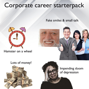 Corporate career starterpack: Corporate career starterpack  Fake smiles & small talk  Hamster on a wheel  Lots of money!  Impending doom  of depression Corporate career starterpack
