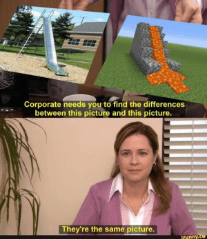 Corporate needs you to find the differences = * between this picture and this picture. – popular memes on the site iFunny.co #theoffice #tvshows #minecraft #minecraftmemes #office #needs #find #differences #picture #pic: Corporate needs you to find the differences  between this picture and this picture.  They're the same picture.  ifynny.co Corporate needs you to find the differences = * between this picture and this picture. – popular memes on the site iFunny.co #theoffice #tvshows #minecraft #minecraftmemes #office #needs #find #differences #picture #pic
