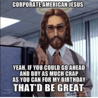 """""""Don't do it!"""" says MMS Jesus.: CORPORATEAMERICAN JESUS  YEAH, IF YOU COULD GO AHEAD  AND BUY AS MUCH CRAP  AS YOU CAN FOR MY BIRTHDAY  THAT BE GREAT  INITECh """"Don't do it!"""" says MMS Jesus."""