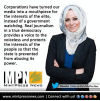 Memes, News, and True: Corporations have turned our  media into a mouthpiece for  the interests of the elite,  instead of a government  watchdog. Real journalism  in a true democracy  provides a voice to the  voiceless and protects  the interests of the  people so that the  state is prevented  from abusing its  power.  MINT PRESS NEWS  @MnarMuh l Editor and Chief of MintPress News  www.mintpressnews.com l Connect with us! OC D (Y) Mnar A. Muhawesh