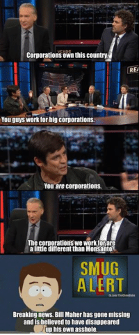 Memes, Breaking News, and Bill Maher: Corporations own this country  REA  You guys work for big corporations.  You are corporations.  The corporations we Workforare  a little different than Monsanto  SMUG  ALERT  Breaking news. Bill Maher has gone missing  and is believed to have disappeared  up his own asshole. (GC)