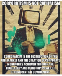 "Confused, Feminism, and How Many Times: CORPORATISMIS NOT CAPITALISM  CORPORATISM IS THE DESTRUCTION OFTE  FREE MARKET AND THE CREATION OF CORPORATE  FREE MARKET AND THE CREATIONOFOPATE  MONOPOLIES ACHIEVED THROUGH THE  REGULATORY AND MONOPOLY POWER,OF  STRONG CENTRAL GOVERNMENT You don't know how many times I've heard ""Pro capitalism but anti corporatism? You must be confused"" Partners 🇺🇸 @spmcg_3 @Politicalgoddess @symphonyofwar @the.christian.anarchist south conservative conservativeliberty republican feminist feminism 2genders gender 76genders SJW terminator deplorable trump patriot usa democrat liberal communism democracy capitalism socialism Clinton Hillary HillaryClinton imwithher Trump DonaldTrump makeamericagreatagain -Colt-"