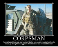 "marine: CORPSMAN  ""A long haired, bearded, Marine-hatin' Sailor with certain medical skills, who  would go through the very gates of Hell to tend to a wounded Marine."""
