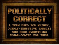 PC Crap.: CORRECT  A TERM USED FOR WHINEY  OVERLY-SENSITIVE PANSIES  WHO NEED EVERYTHING  SUGAR-COATED FOR THEM. PC Crap.