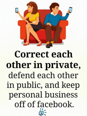 Facebook, Memes, and Business: Correct each  other in private,  defend each other  in public, and keep  personal business  off of facebook. 💕💙