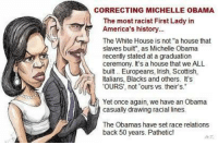 """michelle: CORRECTING MICHELLE OBAMA  The most racist First Lady in  America's history.  The White House is not """"a house that  slaves built'', as Michelle Obama  recently stated at a graduation  ceremony. It's a house that we ALL  built Europeans, lish, Scottish,  Italians  Blacks and others. It's  'OURS', not ours vs. their's.""""  Yet once again, we have an Obama  casually drawing racial  lines.  The Obamas have set race relations  back 50 years. Pathetic!"""