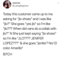 "Bitch, JLo, and Shoes: corrine  @_longlegssss  Today this customer came up to me  asking for ""jlo shoes"" and i was like  ""jlo?"" She goes ""yes jlo"" so l'm like  ""jlo??? When did vans do a collab with  jlo?"" N She just kept saying ""jlo shoes""  so I'm like ""JLO???? JENIFER  LOPEZ???"" & she goes ""jenifer? No! El  color Amarillo""  BITCH Hispanic accidents"